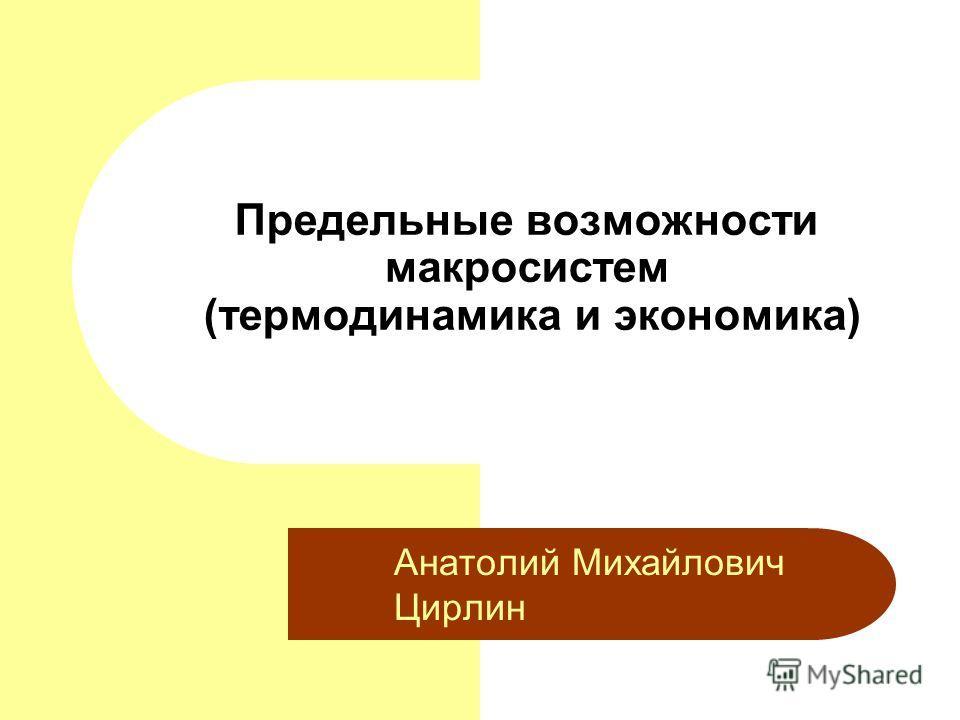 Предельные возможности макросистем (термодинамика и экономика) Анатолий Михайлович Цирлин