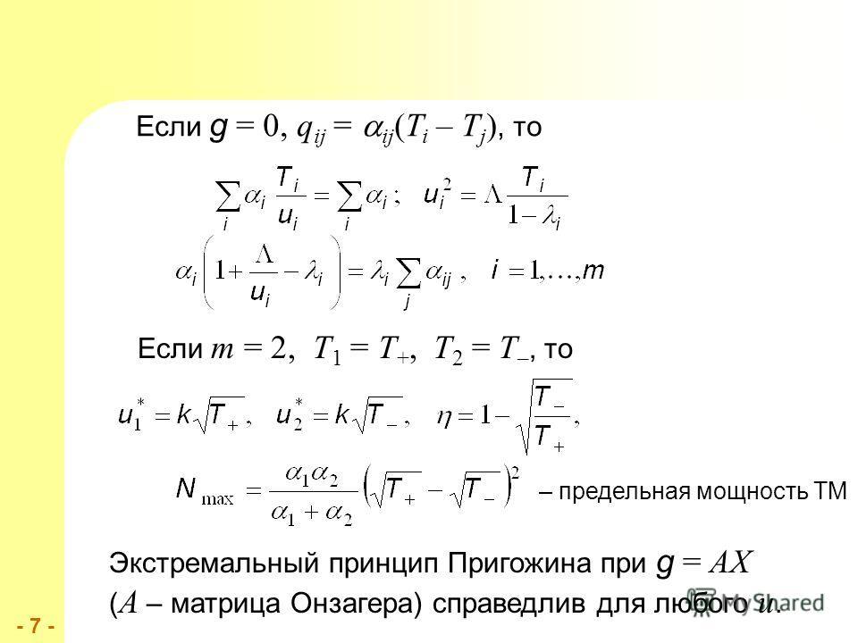 - 7 -- 7 - Если g = 0, q ij = ij (T i – T j ), то Если m = 2, T 1 = T +, T 2 = T –, то Экстремальный принцип Пригожина при g = AX ( A – матрица Онзагера) справедлив для любого u. – предельная мощность ТМ