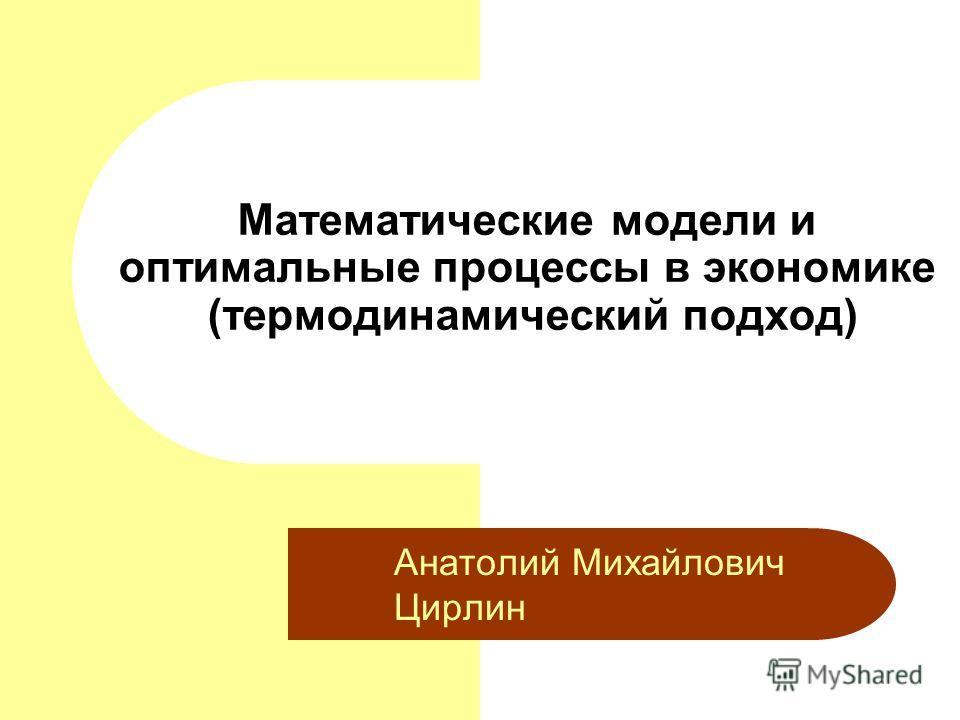 Математические модели и оптимальные процессы в экономике (термодинамический подход) Анатолий Михайлович Цирлин