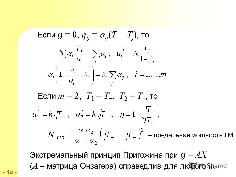 - 14 - Если g = 0, q ij = ij (T i – T j ), то Если m = 2, T 1 = T +, T 2 = T –, то Экстремальный принцип Пригожина при g = AX ( A – матрица Онзагера) справедлив для любого u. – предельная мощность ТМ
