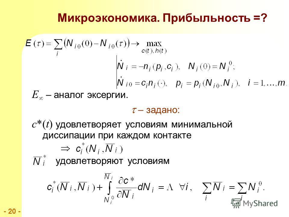 - 20 - E – аналог эксергии. – задано: c*(t) удовлетворяет условиям минимальной диссипации при каждом контакте удовлетворяют условиям Микроэкономика. Прибыльность =?