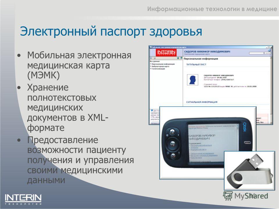Электронный паспорт здоровья 16 Мобильная электронная медицинская карта (МЭМК) Хранение полнотекстовых медицинских документов в XML- формате Предоставление возможности пациенту получения и управления своими медицинскими данными