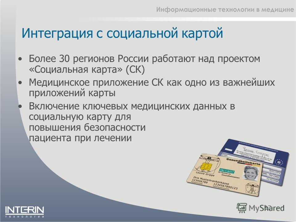 Интеграция с социальной картой 17 Более 30 регионов России работают над проектом «Социальная карта» (СК) Медицинское приложение СК как одно из важнейших приложений карты Включение ключевых медицинских данных в социальную карту для повышения безопасно