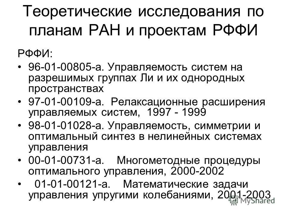Теоретические исследования по планам РАН и проектам РФФИ РФФИ: 96-01-00805-а. Управляемость систем на разрешимых группах Ли и их однородных пространствах 97-01-00109-а. Релаксационные расширения управляемых систем, 1997 - 1999 98-01-01028-а. Управляе