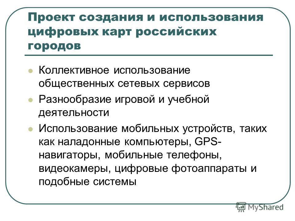 Проект создания и использования цифровых карт российских городов Коллективное использование общественных сетевых сервисов Разнообразие игровой и учебной деятельности Использование мобильных устройств, таких как наладонные компьютеры, GPS- навигаторы,