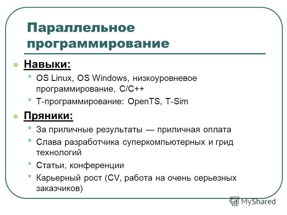 Параллельное программирование Навыки: OS Linux, OS Windows, низкоуровневое программирование, С/С++ T-программирование: OpenTS, T-Sim Пряники: За приличные результаты приличная оплата Слава разработчика суперкомпьютерных и грид технологий Статьи, конф