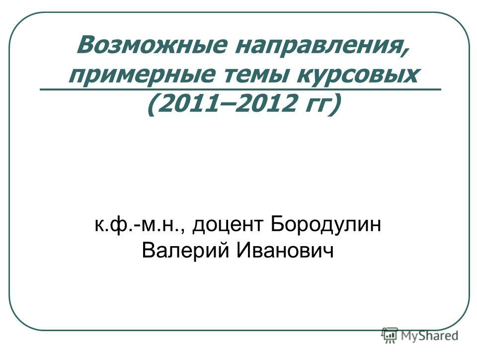 Возможные направления, примерные темы курсовых (2011–2012 гг) к.ф.-м.н., доцент Бородулин Валерий Иванович