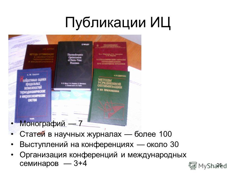 25 Публикации ИЦ Монографий 7 Статей в научных журналах более 100 Выступлений на конференциях около 30 Организация конференций и международных семинаров 3+4