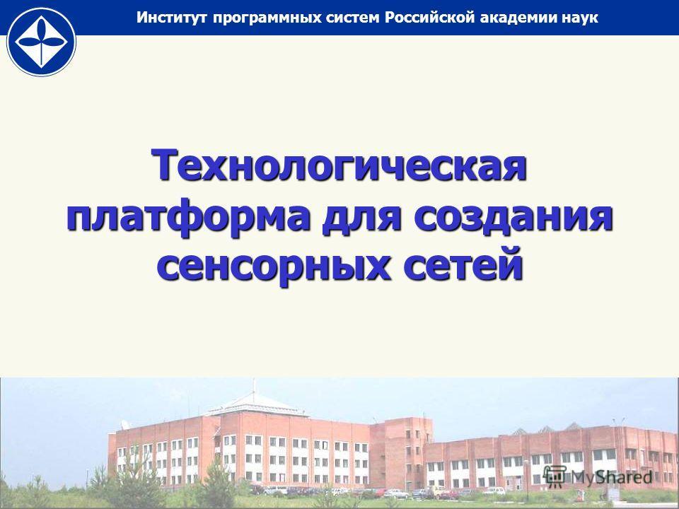 Институт программных систем Российской академии наук Технологическая платформа для создания сенсорных сетей