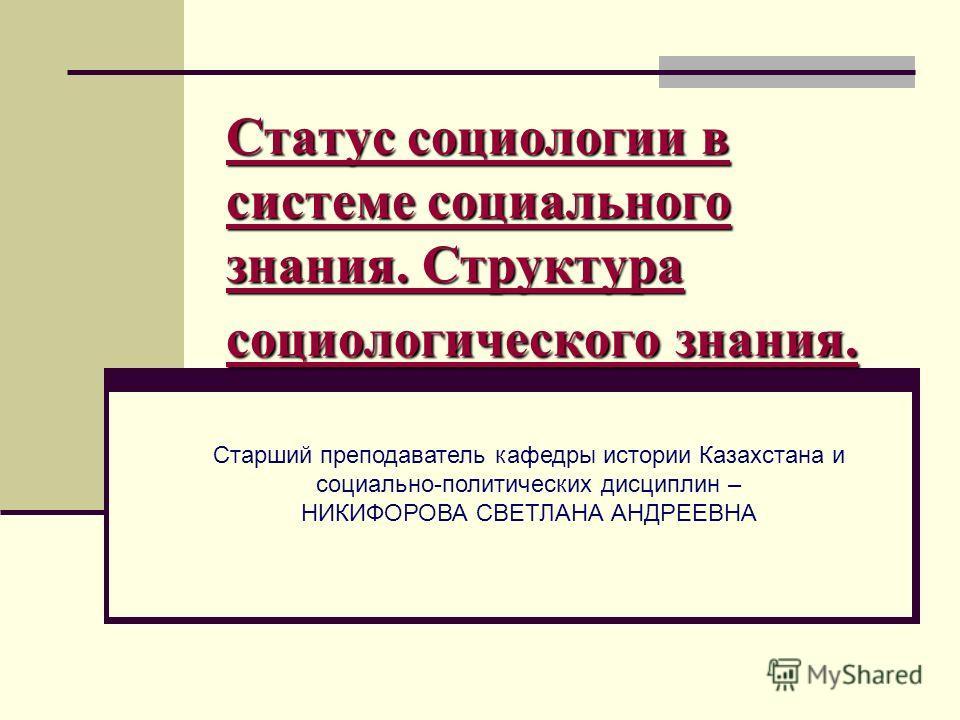 Статус социологии в системе социального знания. Структура социологического знания. Старший преподаватель кафедры истории Казахстана и социально-политических дисциплин – НИКИФОРОВА СВЕТЛАНА АНДРЕЕВНА