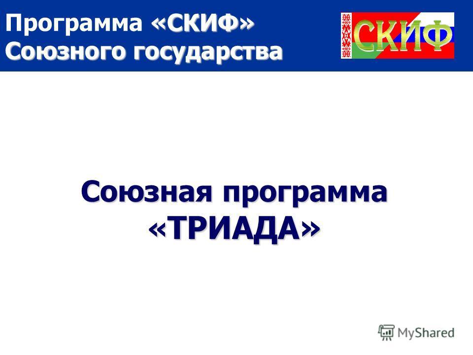 «СКИФ» Союзного государства Программа «СКИФ» Союзного государства Союзная программа « ТРИАДА»