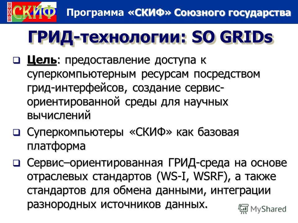 «СКИФ» Союзного государства Программа «СКИФ» Союзного государства ГРИД-технологии: SO GRIDs Цель: предоставление доступа к суперкомпьютерным ресурсам посредством грид-интерфейсов, создание сервис- ориентированной среды для научных вычислений Цель: пр
