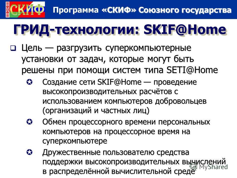 «СКИФ» Союзного государства Программа «СКИФ» Союзного государства ГРИД-технологии: SKIF@Home Цель разгрузить суперкомпьютерные установки от задач, которые могут быть решены при помощи систем типа SETI@Home Цель разгрузить суперкомпьютерные установки