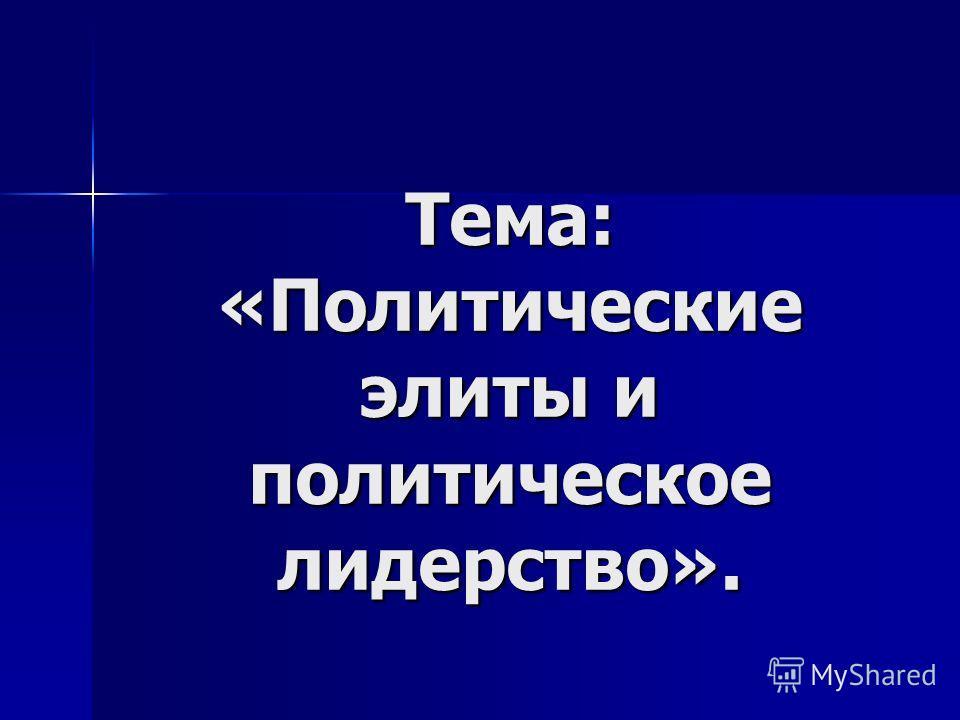 Тема: «Политические элиты и политическое лидерство».