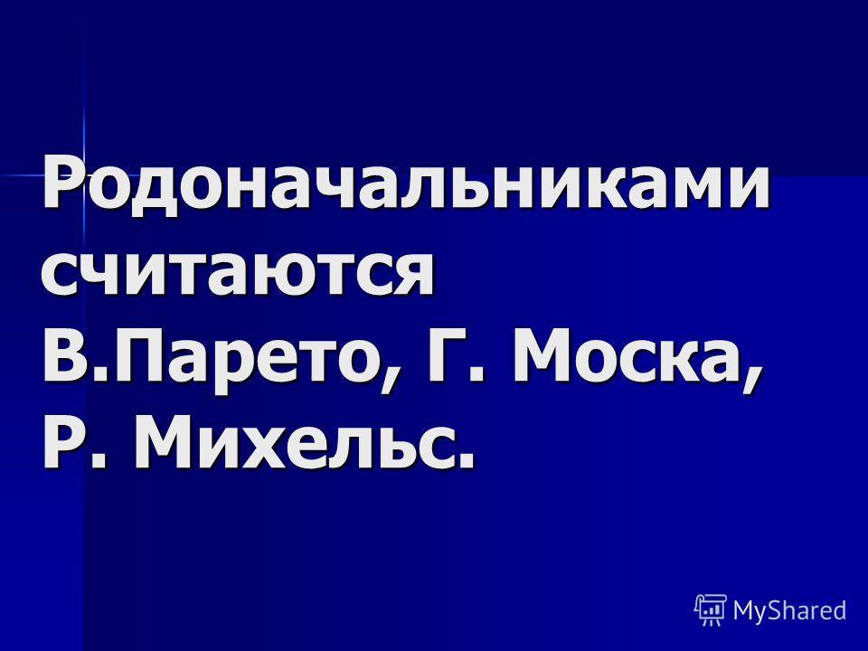 Родоначальниками считаются В.Парето, Г. Моска, Р. Михельс.