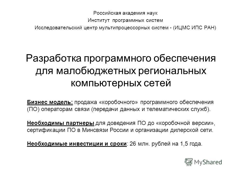 Разработка программного обеспечения для малобюджетных региональных компьютерных сетей Российская академия наук Институт программных систем Исследовательский центр мультипроцессорных систем - (ИЦМС ИПС РАН) Бизнес модель: продажа «коробочного» програм