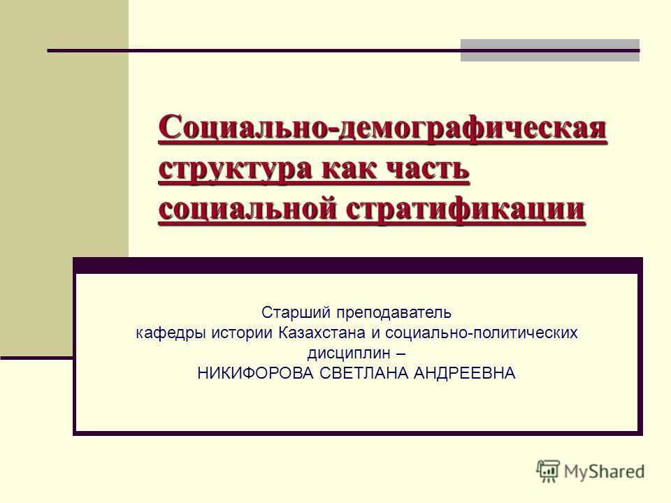 Социально-демографическая структура как часть социальной стратификации Старший преподаватель кафедры истории Казахстана и социально-политических дисциплин – НИКИФОРОВА СВЕТЛАНА АНДРЕЕВНА
