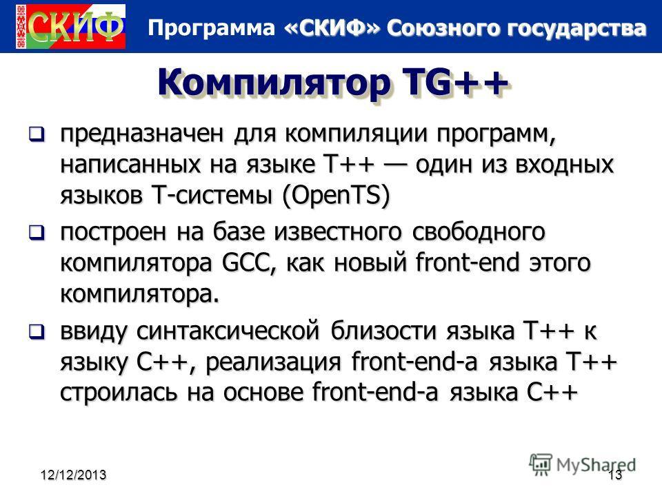 «СКИФ» Союзного государства Программа «СКИФ» Союзного государства 12/12/201313 Компилятор TG++ предназначен для компиляции программ, написанных на языке T++ один из входных языков Т-системы (OpenTS) предназначен для компиляции программ, написанных на