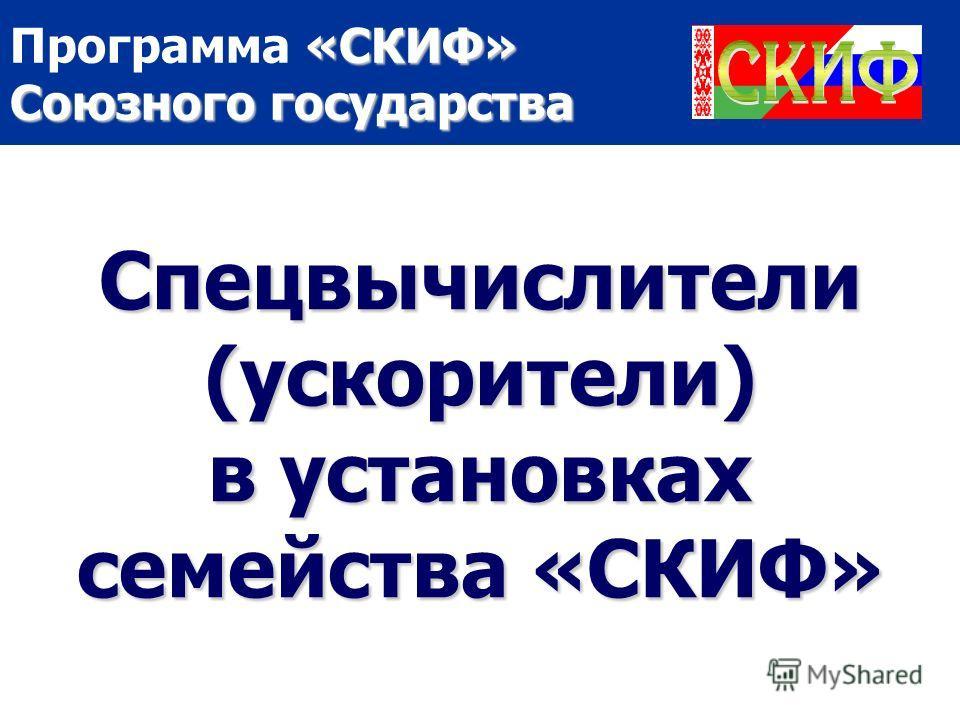 «СКИФ» Союзного государства Программа «СКИФ» Союзного государства Спецвычислители (ускорители) в установках семейства «СКИФ»