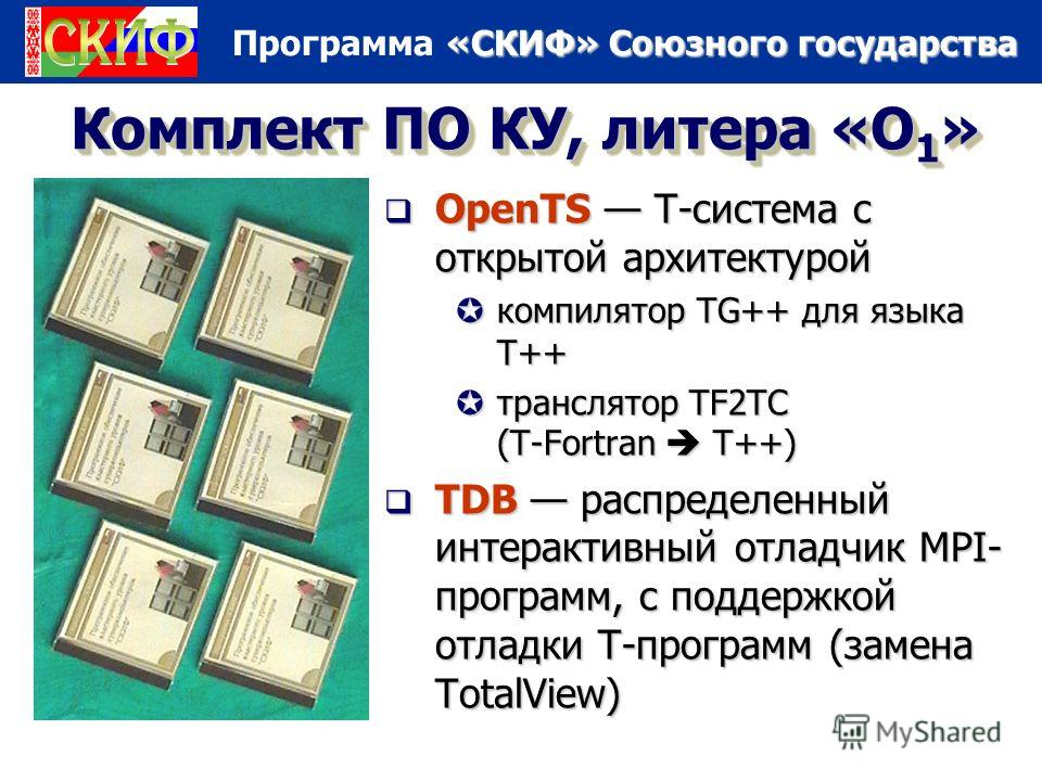 «СКИФ» Союзного государства Программа «СКИФ» Союзного государства Комплект ПО КУ, литера «О 1 » OpenTS Т-система с открытой архитектурой OpenTS Т-система с открытой архитектурой компилятор TG++ для языка T++ транслятор TF2TC (T-Fortran T++) TDB распр