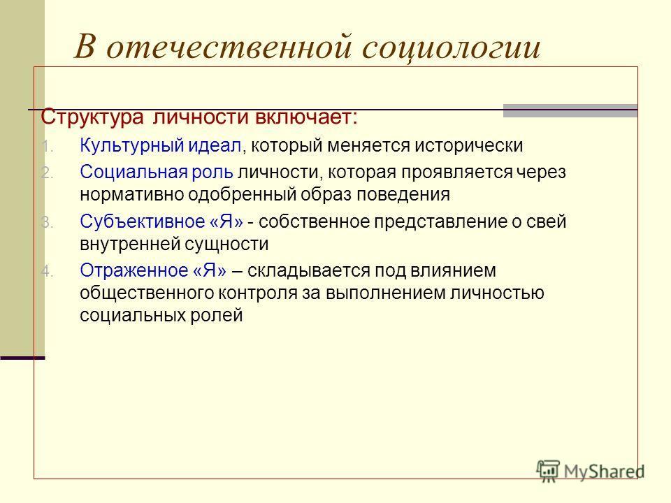 В отечественной социологии Структура личности включает: 1. Культурный идеал, который меняется исторически 2. Социальная роль личности, которая проявляется через нормативно одобренный образ поведения 3. Субъективное «Я» - собственное представление о с