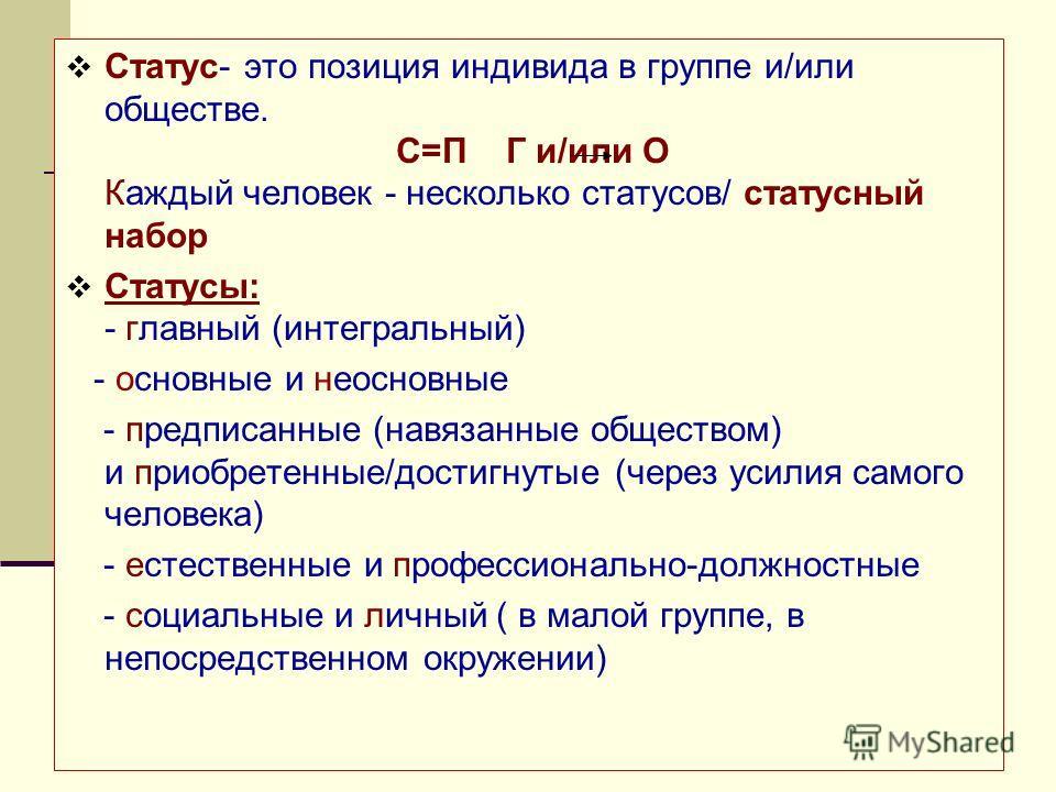 Статус- это позиция индивида в группе и/или обществе. С=П Г и/или О Каждый человек - несколько статусов/ статусный набор Статусы: - главный (интегральный) - основные и неосновные - предписанные (навязанные обществом) и приобретенные/достигнутые (чере
