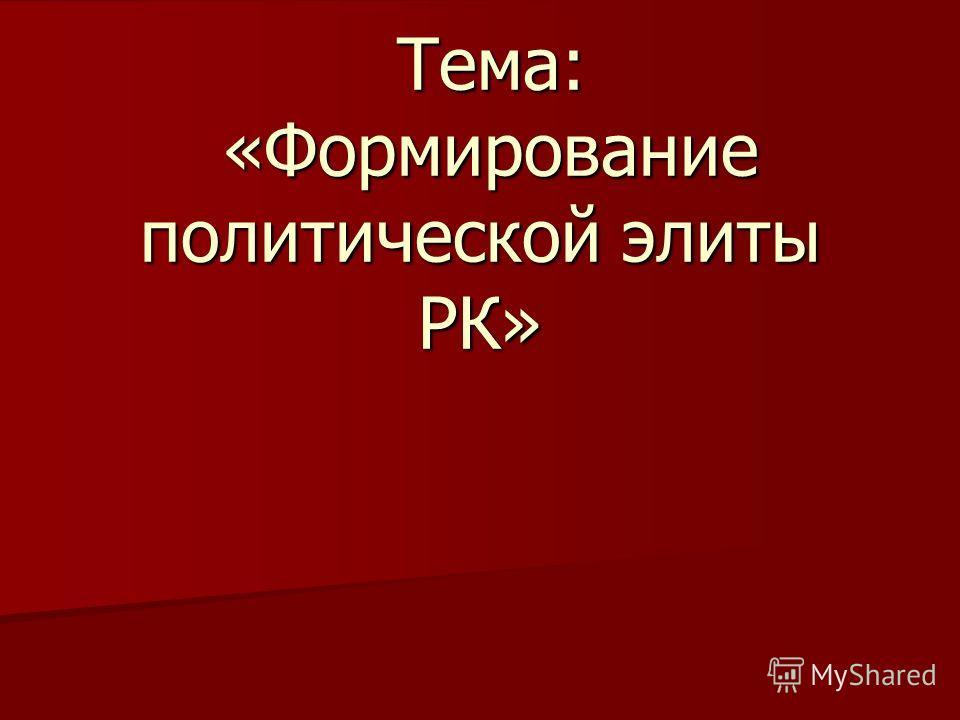 Тема: «Формирование политической элиты РК» Тема: «Формирование политической элиты РК»