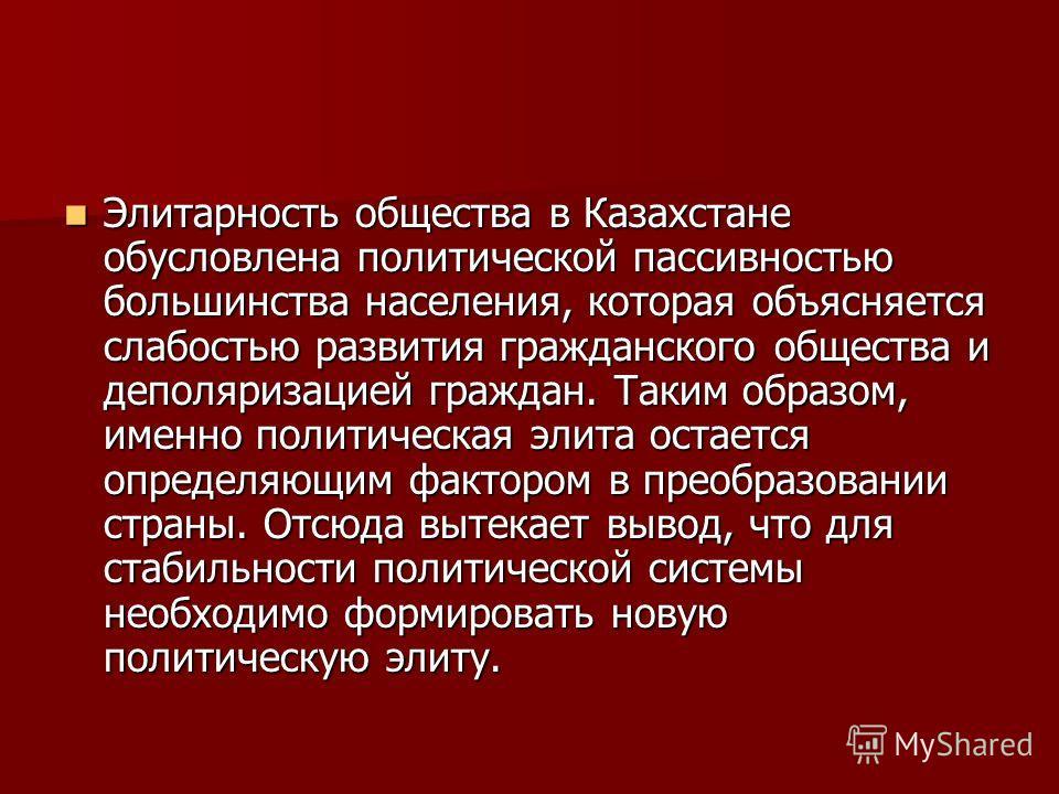 Элитарность общества в Казахстане обусловлена политической пассивностью большинства населения, которая объясняется слабостью развития гражданского общества и деполяризацией граждан. Таким образом, именно политическая элита остается определяющим факто