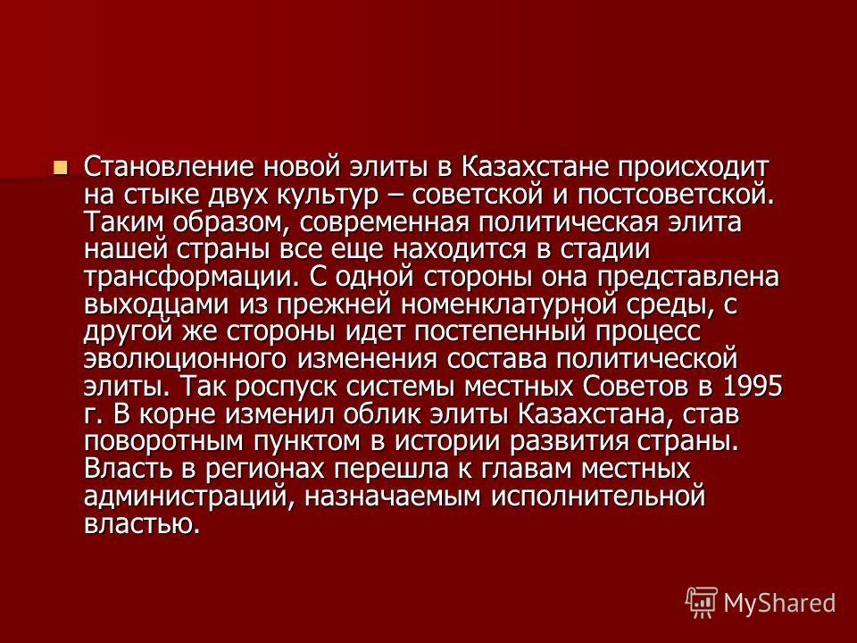 Становление новой элиты в Казахстане происходит на стыке двух культур – советской и постсоветской. Таким образом, современная политическая элита нашей страны все еще находится в стадии трансформации. С одной стороны она представлена выходцами из преж