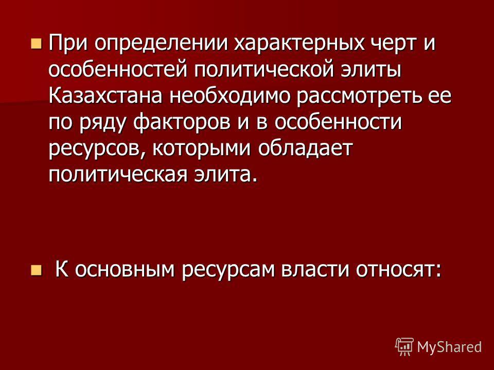 При определении характерных черт и особенностей политической элиты Казахстана необходимо рассмотреть ее по ряду факторов и в особенности ресурсов, которыми обладает политическая элита. При определении характерных черт и особенностей политической элит