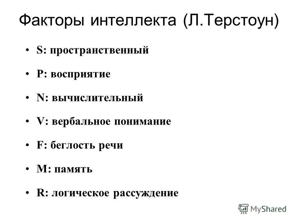 Факторы интеллекта (Л.Терстоун) S: пространственный P: восприятие N: вычислительный V: вербальное понимание F: беглость речи M: память R: логическое рассуждение