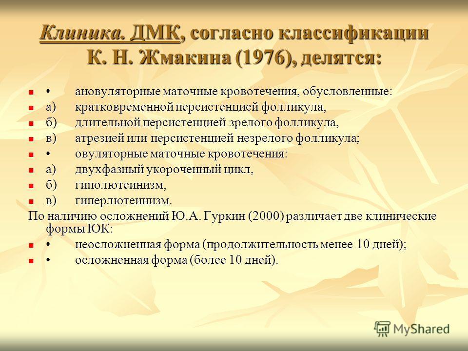 Клиника. ДМК, согласно классификации К. Н. Жмакина (1976), делятся: ановуляторные маточные кровотечения, обусловленные:ановуляторные маточные кровотечения, обусловленные: а)кратковременной персистенцией фолликула, а)кратковременной персистенцией фолл