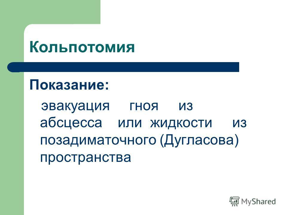 Кольпотомия Показание: эвакуация гноя из абсцесса или жидкости из позадиматочного (Дугласова) пространства