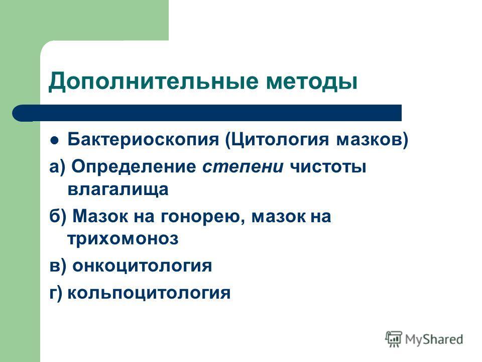 Дополнительные методы Бактериоскопия (Цитология мазков) а) Определение степени чистоты влагалища б) Мазок на гонорею, мазок на трихомоноз в) онкоцитология г)кольпоцитология