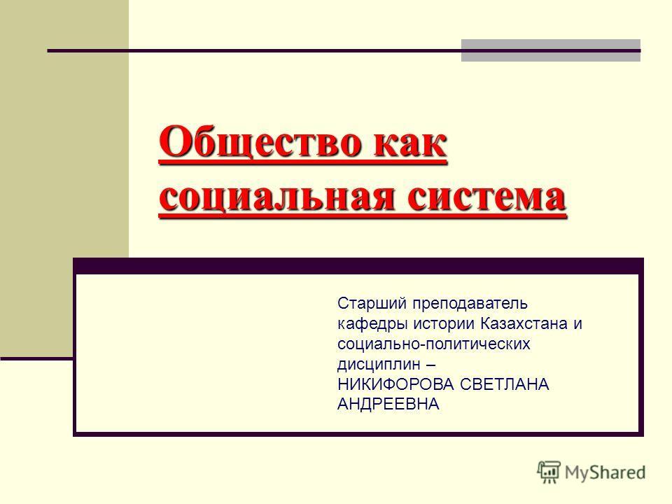 Общество как социальная система Старший преподаватель кафедры истории Казахстана и социально-политических дисциплин – НИКИФОРОВА СВЕТЛАНА АНДРЕЕВНА