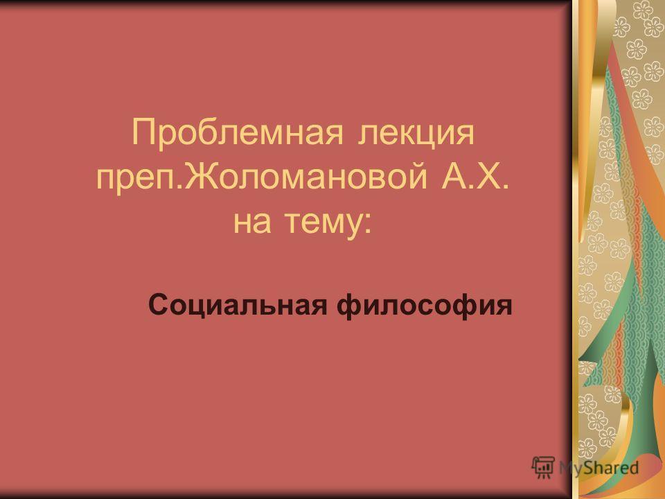 Проблемная лекция преп.Жоломановой А.Х. на тему: Социальная философия