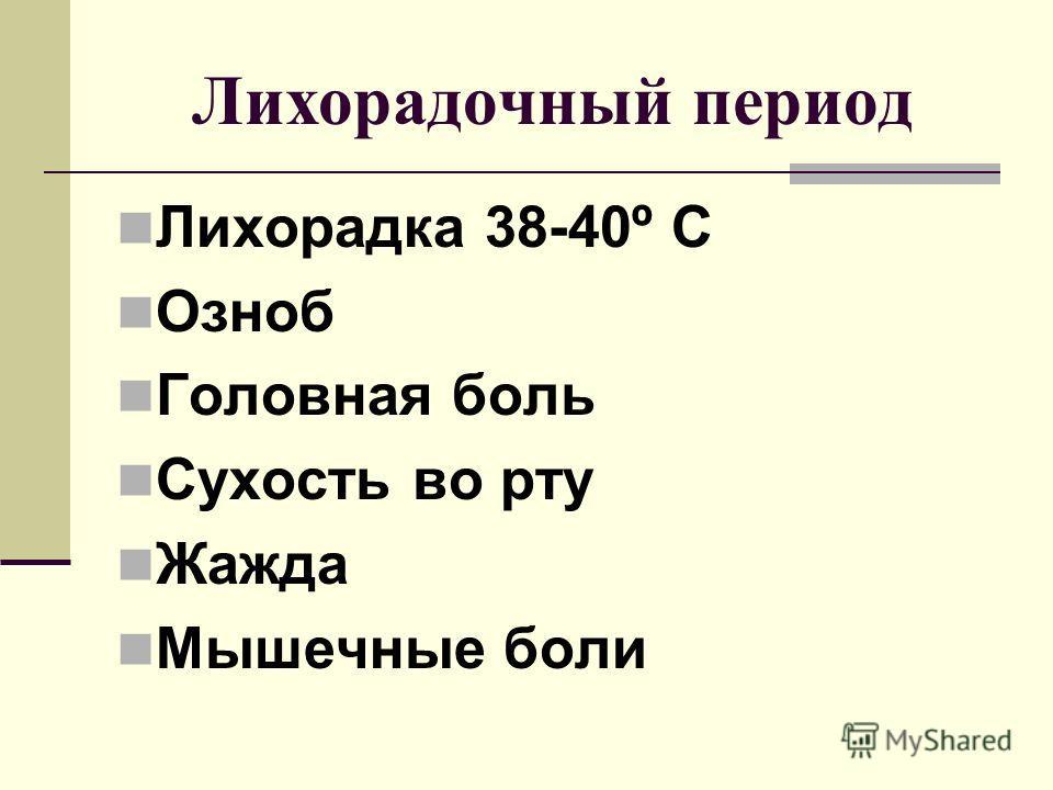 Лихорадочный период Лихорадка 38-40º С Озноб Головная боль Сухость во рту Жажда Мышечные боли