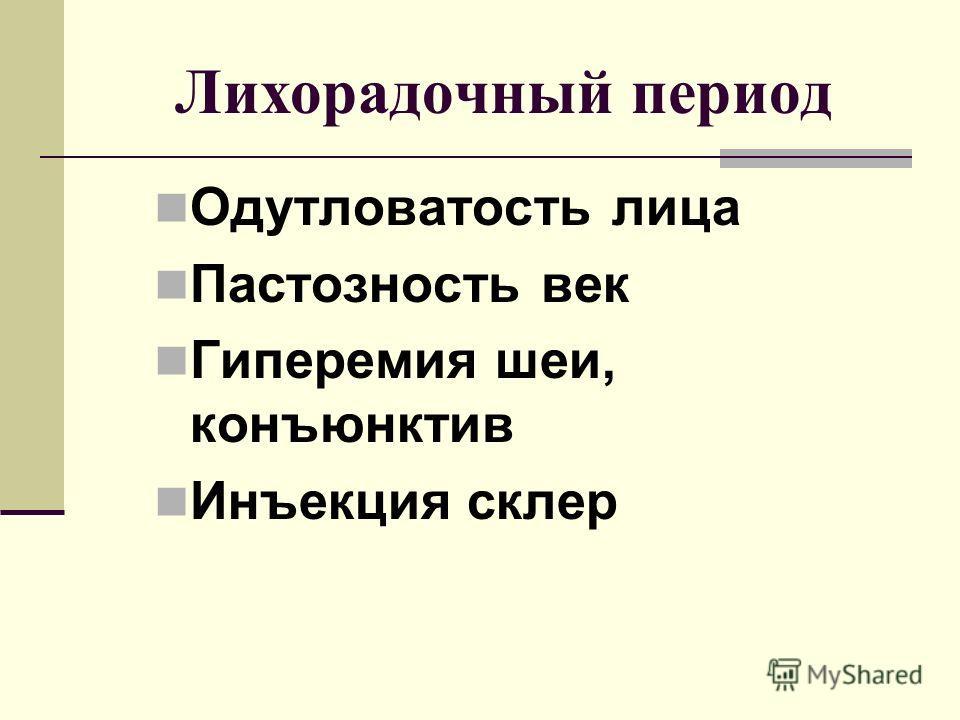 Лихорадочный период Одутловатость лица Пастозность век Гиперемия шеи, конъюнктив Инъекция склер