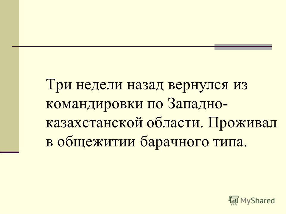 Три недели назад вернулся из командировки по Западно- казахстанской области. Проживал в общежитии барачного типа.