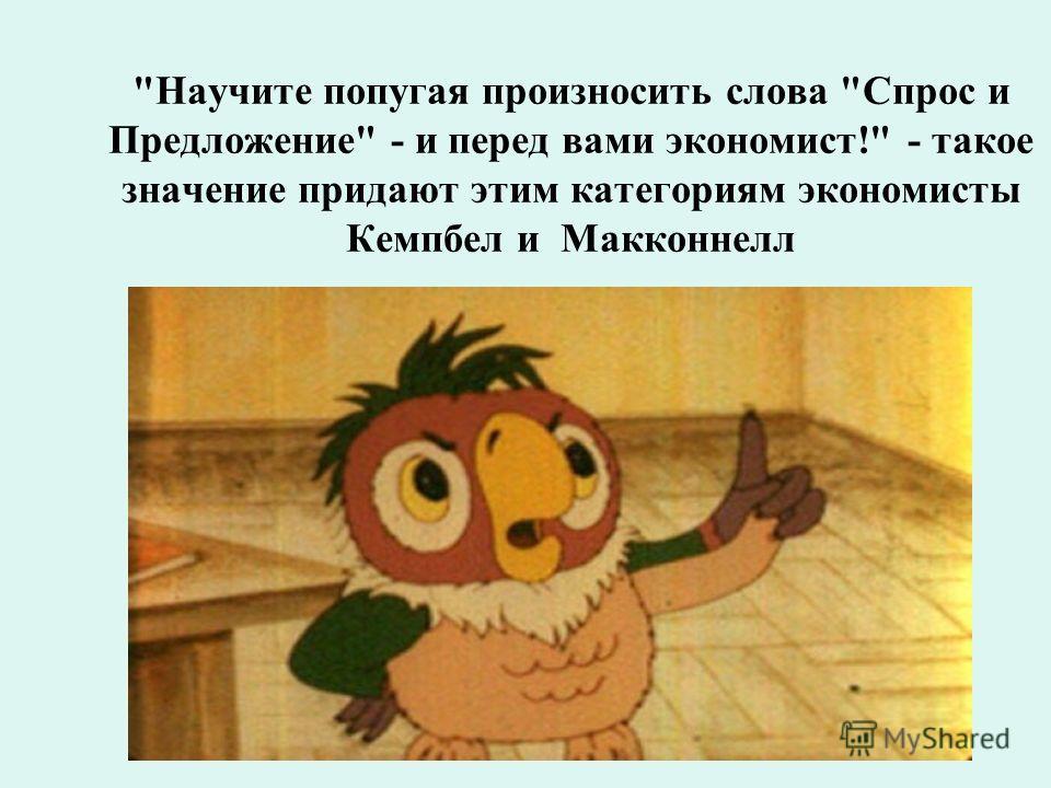 Научите попугая произносить слова Спрос и Предложение - и перед вами экономист! - такое значение придают этим категориям экономисты Кемпбел и Макконнелл