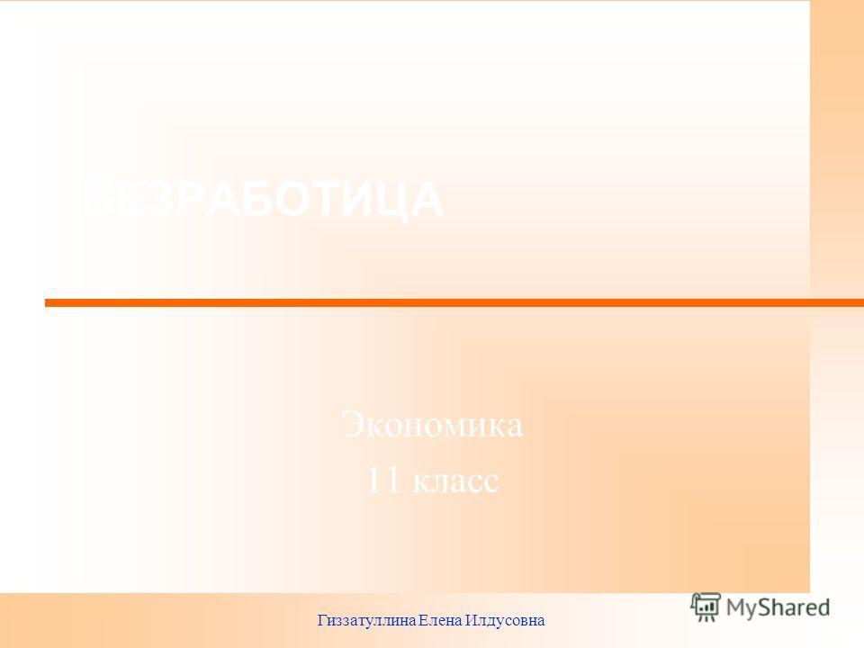 Гиззатуллина Елена Илдусовна БЕЗРАБОТИЦА Экономика 11 класс