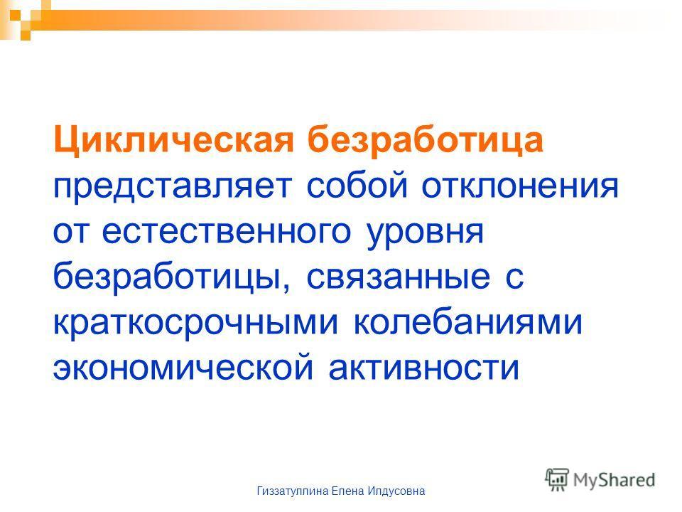Гиззатуллина Елена Илдусовна Циклическая безработица представляет собой отклонения от естественного уровня безработицы, связанные с краткосрочными колебаниями экономической активности
