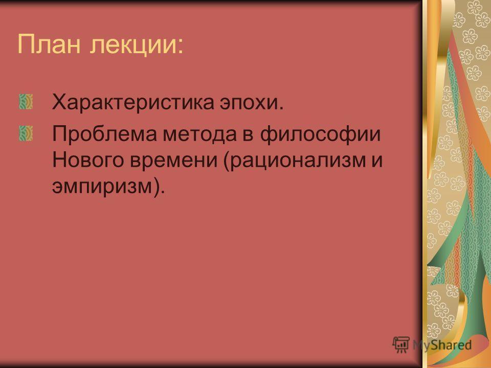План лекции: Характеристика эпохи. Проблема метода в философии Нового времени (рационализм и эмпиризм).