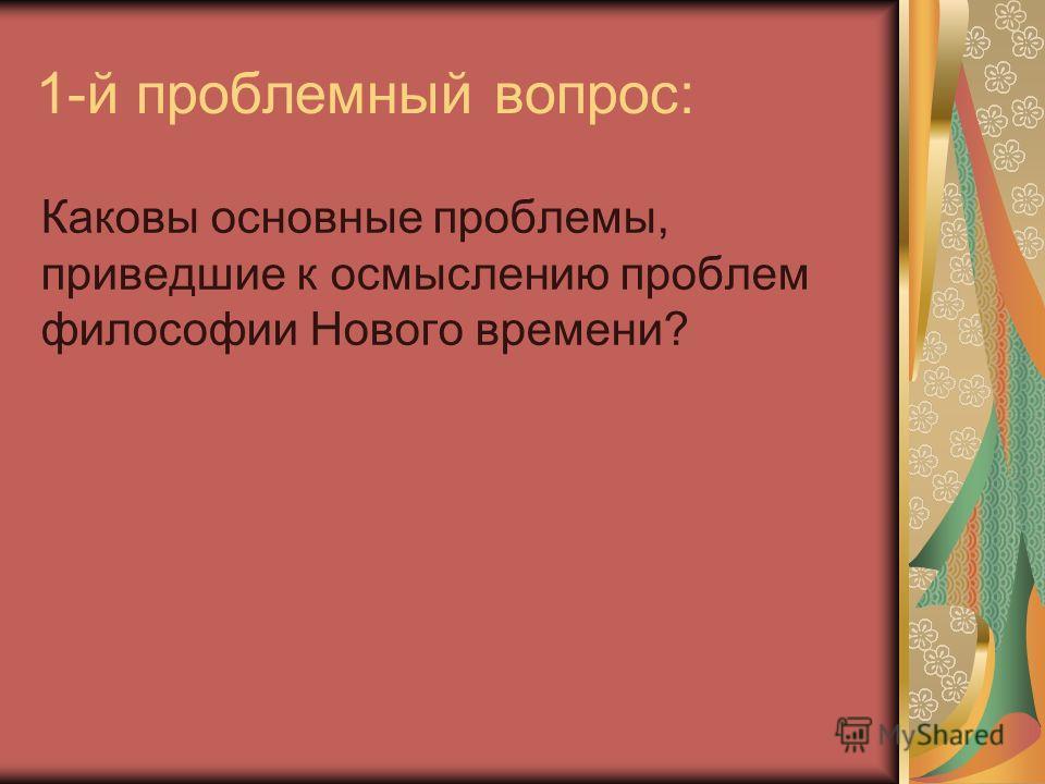 1-й проблемный вопрос: Каковы основные проблемы, приведшие к осмыслению проблем философии Нового времени?