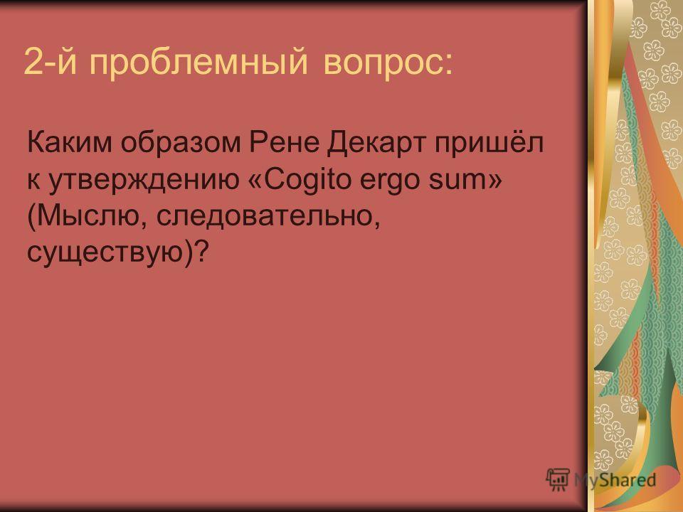 2-й проблемный вопрос: Каким образом Рене Декарт пришёл к утверждению «Cogito ergo sum» (Мыслю, следовательно, существую)?