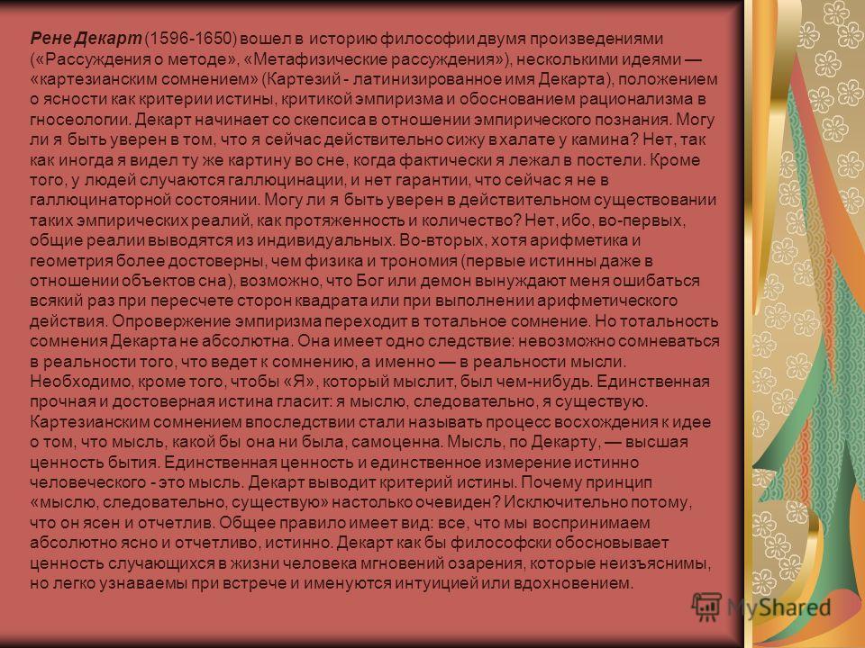 Рене Декарт (1596-1650) вошел в историю философии двумя произведениями («Рассуждения о методе», «Метафизические рассуждения»), несколькими идеями «картезианским сомнением» (Картезий - латинизированное имя Декарта), положением о ясности как критерии