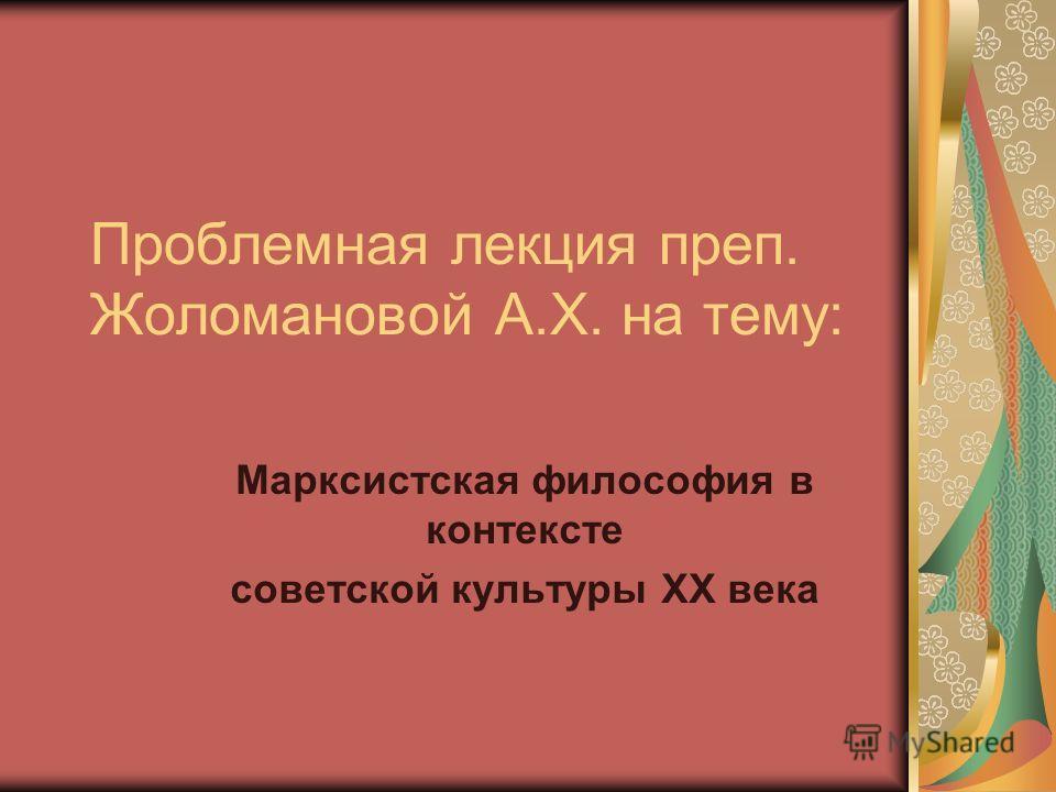 Проблемная лекция преп. Жоломановой А.Х. на тему: Марксистская философия в контексте советской культуры XX века