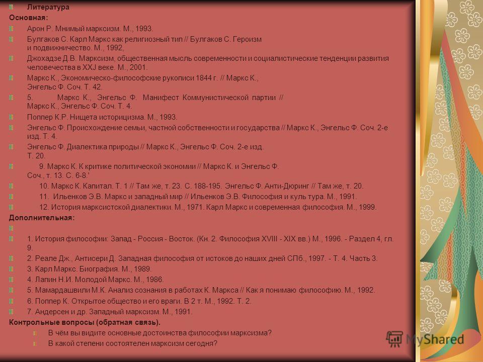 Литература Основная: Арон Р. Мнимый марксизм. М., 1993. Булгаков С. Карл Маркс как религиозный тип // Булгаков С. Героизм и подвижничество. М., 1992, Джохадзе Д.В. Марксизм, общественная мысль современности и социалистические тенденции развития челов