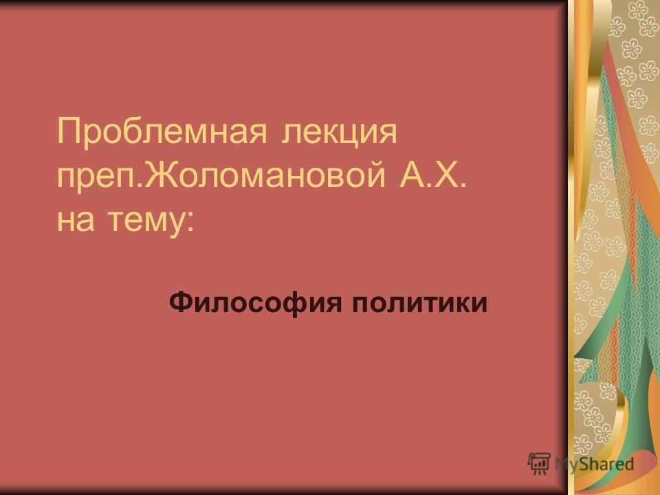 Проблемная лекция преп.Жоломановой А.Х. на тему: Философия политики
