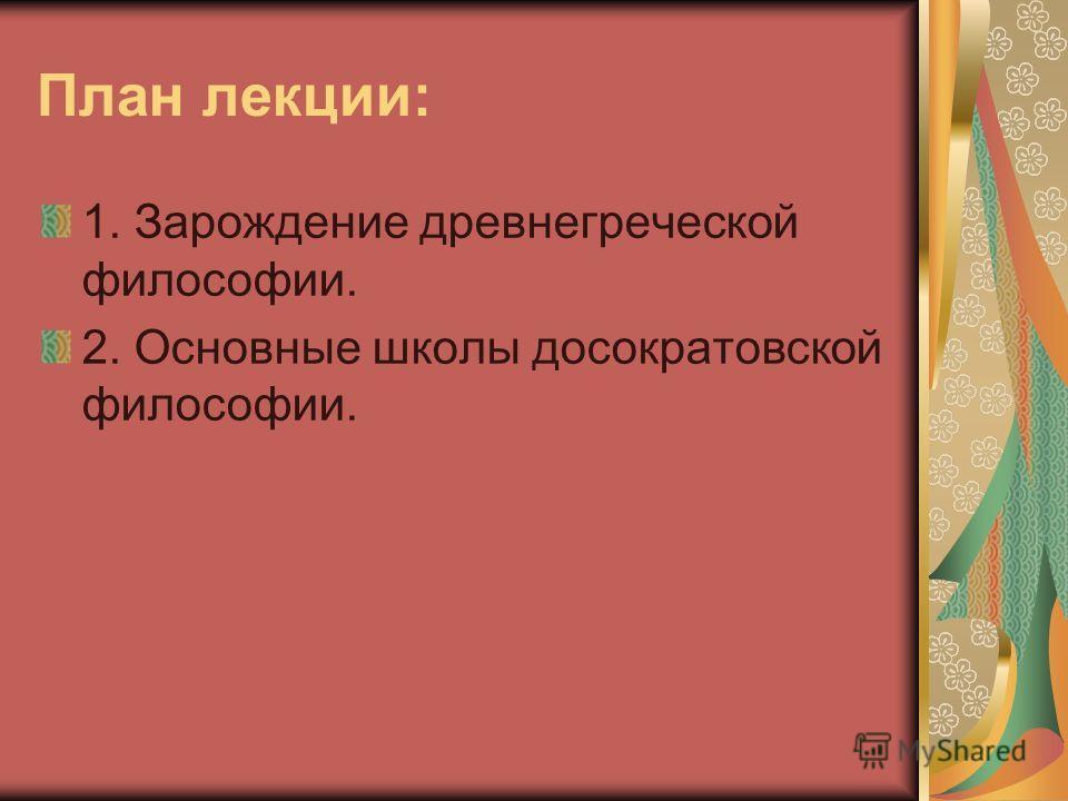 План лекции: 1. Зарождение древнегреческой философии. 2. Основные школы досократовской философии.